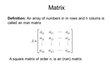 Matrix Definition: An array of numbers in m rows and n colums is called an mxn matrix A square matrix of order n, is an (nxn) matrix.