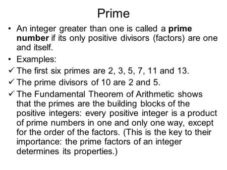 Prime An integer greater than one is called a prime number if its only positive divisors (factors) are one and itself. Examples: The first six primes are.