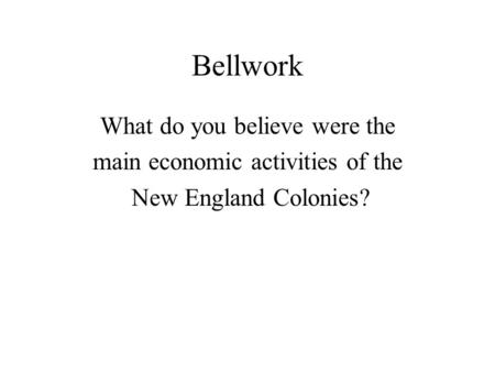 Bellwork What do you believe were the main economic activities of the New England Colonies?