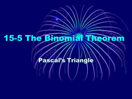 15-5 The Binomial Theorem Pascal's Triangle. At the tip of Pascal's Triangle is the number 1, which makes up the zeroth row. The first row (1 & 1)
