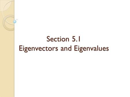 Section 5.1 Eigenvectors and Eigenvalues. Eigenvectors and Eigenvalues Useful throughout pure and applied mathematics. Used to study difference equations.