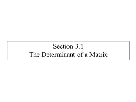 Section 3.1 The Determinant of a Matrix. Determinants are computed only on square matrices. Notation: det(A) or |A| For 1 x 1 matrices: det( [k] ) = k.