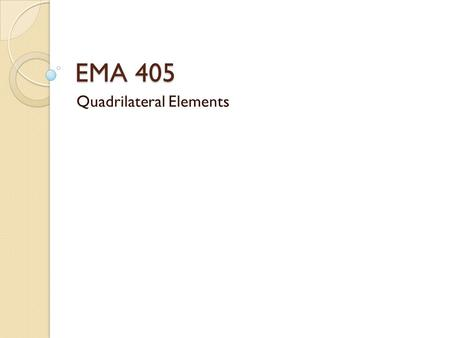 EMA 405 Quadrilateral Elements. Introduction Quadrilateral elements are 4-sided, planar elements They can address plane stress, plane strain, or axisymmetric.