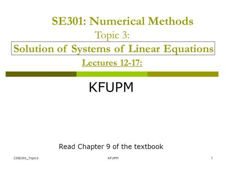 CISE301_Topic3KFUPM1 SE301: Numerical Methods Topic 3: Solution of Systems of Linear Equations Lectures 12-17: KFUPM Read Chapter 9 of the textbook.