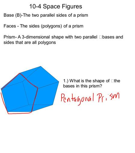 10-4 Space Figures Base (B)-The two parallel sides of a prism Faces - The sides (polygons) of a prism Prism- A 3-dimensional shape with two parallel bases.