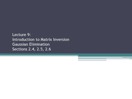 Lecture 9: Introduction to Matrix Inversion Gaussian Elimination Sections 2.4, 2.5, 2.6 Sections 2.2.3, 2.3.