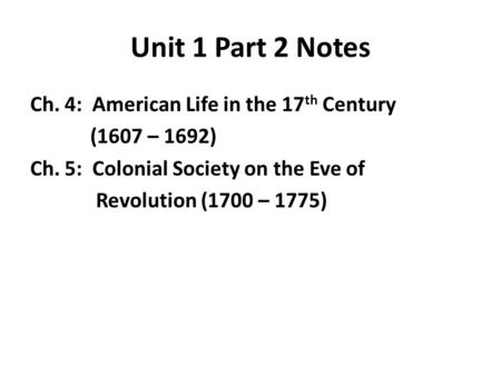 Unit 1 Part 2 Notes Ch. 4: American Life in the 17 th Century (1607 – 1692) Ch. 5: Colonial Society on the Eve of Revolution (1700 – 1775)