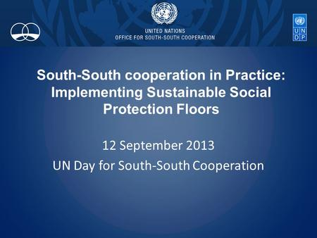 South-South cooperation in Practice: Implementing Sustainable Social Protection Floors 12 September 2013 UN Day for South-South Cooperation.