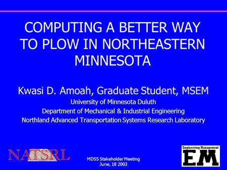 MDSS Stakeholder Meeting June, 18 2003 1 COMPUTING A BETTER WAY TO PLOW IN NORTHEASTERN MINNESOTA Kwasi D. Amoah, Graduate Student, MSEM University of.