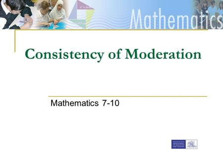 [Insert faculty Banner] Consistency of Moderation Mathematics 7-10.