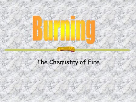 The Chemistry of Fire. In order to have fire you need all three of these things.