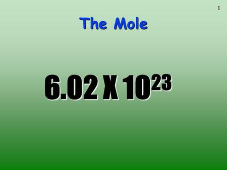 1 The Mole 6.02 X 10 23. 2 The Mole A counting unit Similar to a dozen, except instead of 12, it's 602 billion trillion 602,000,000,000,000,000,000,000.