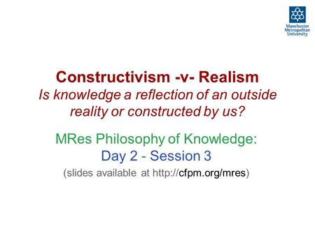 Constructivism -v- Realism Is knowledge a reflection of an outside reality or constructed by us? MRes Philosophy of Knowledge: Day 2 - Session 3 (slides.