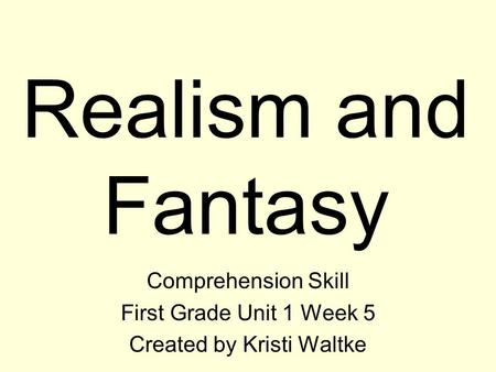 Realism and Fantasy Comprehension Skill First Grade Unit 1 Week 5 Created by Kristi Waltke.