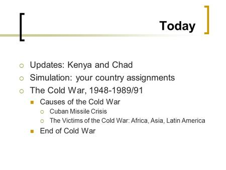 Today  Updates: Kenya and Chad  Simulation: your country assignments  The Cold War, 1948-1989/91 Causes of the Cold War  Cuban Missile Crisis  The.
