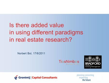 Is there added value in using different paradigms in real estate research? Norbert Bol, 17/6/2011.