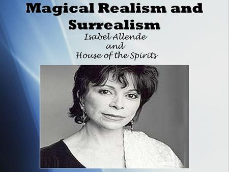 Magical Realism and Surrealism Isabel Allende and House of the Spirits.