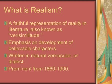 "What is Realism? A faithful representation of reality in literature, also known as ""verisimilitude."" Emphasis on development of believable characters."