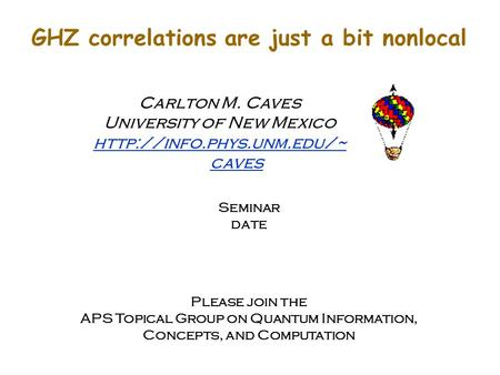 GHZ correlations are just a bit nonlocal Carlton M. Caves University of New Mexico  caves Seminar date Please join the APS Topical.
