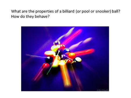 What are the properties of a billiard (or pool or snooker) ball? How do they behave?