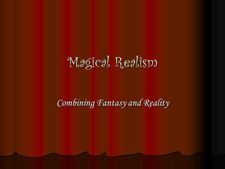 "Magical Realism Combining Fantasy and Reality. Definition: A type of fiction or art form in which elements of the fantastic are woven into the ""real world"""