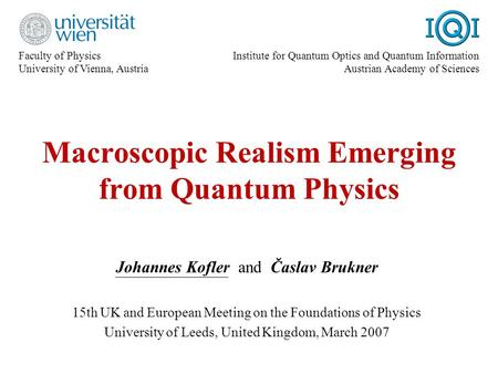 Macroscopic Realism Emerging from Quantum Physics Johannes Kofler and Časlav Brukner 15th UK and European Meeting on the Foundations of Physics University.