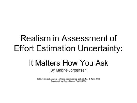 Realism in Assessment of Effort Estimation Uncertainty: It Matters How You Ask By Magne Jorgensen IEEE Transactions on Software Engineering Vol. 30, No.