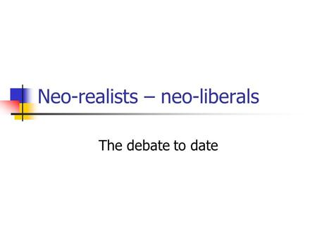 Neo-realists – neo-liberals The debate to date. Neo-realism Neo-Liberalist.