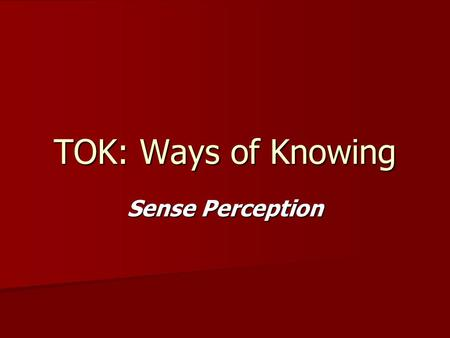 TOK: Ways of Knowing Sense Perception. We perceive the world through our 5 senses. Our 5 senses are: Sight Sight Hearing Hearing Touch Touch Smell Smell.