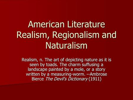 American Literature Realism, Regionalism and Naturalism Realism, n. The art of depicting nature as it is seen by toads. The charm suffusing a landscape.