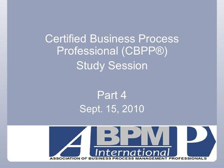 Certified Business Process Professional (CBPP®) Study Session Part 4 Sept. 15, 2010.