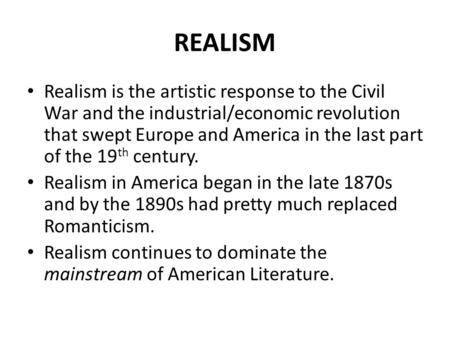 REALISM Realism is the artistic response to the Civil War and the industrial/economic revolution that swept Europe and America in the last part of the.