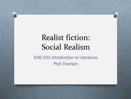 Realist fiction: Social Realism ENG 201 Introduction to Literature Prof. Everson.