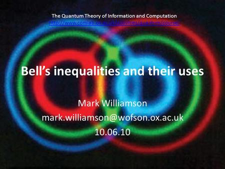 Bell's inequalities and their uses Mark Williamson 10.06.10 The Quantum Theory of Information and Computation