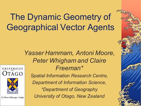 The Dynamic Geometry of Geographical Vector Agents Yasser Hammam, Antoni Moore, Peter Whigham and Claire Freeman* Spatial Information Research Centre,