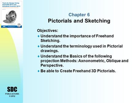 SDC PUBLICATIONS © 2012 Chapter 6 Pictorials and Sketching Objectives:  Understand the importance of Freehand Sketching.  Understand the terminology.
