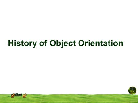History of Object Orientation. What is Object-Orientation? Programming is one of the most complicated and difficult of human activities. It helps a great.