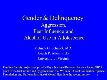1 Gender & Delinquency : Aggression, Peer Influence and Alcohol Use in Adolescence Melinda G. Schmidt, M.A. Joseph P. Allen, Ph.D. University of Virginia.