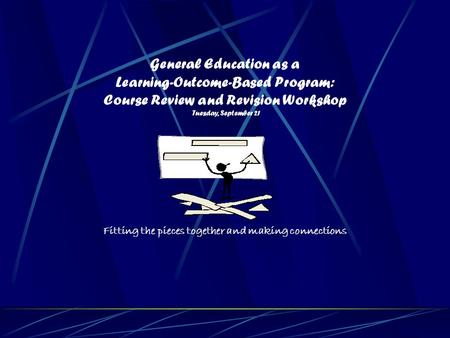 General Education as a Learning-Outcome-Based Program: Course Review and Revision Workshop Tuesday, September 21 Fitting the pieces together and making.