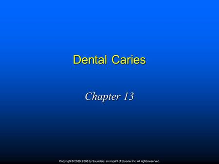 Dental Caries Chapter 13 Copyright © 2009, 2006 by Saunders, an imprint of Elsevier Inc. All rights reserved. 1.