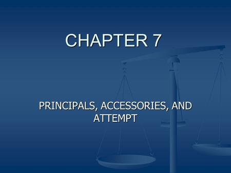 CHAPTER 7 PRINCIPALS, ACCESSORIES, AND ATTEMPT. Principal The person who actually committed the crime. The person who actually committed the crime.