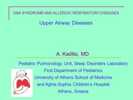 OSA SYNDROME AND ALLERGIC RESPIRATORY DISEASES Upper Airway Diseases A. Kaditis, MD Pediatric Pulmonology Unit, Sleep Disorders Laboratory First Department.