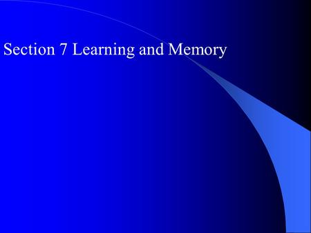 Section 7 Learning and Memory. I Learning Learning: associative and nonassociative The acquisition of knowledge or skill; Associate and nonassociative.