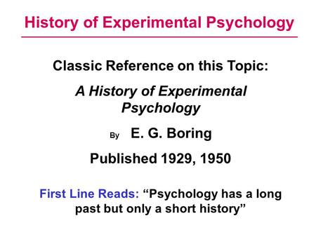 History of Experimental Psychology Classic Reference on this Topic: A History of Experimental Psychology By E. G. Boring Published 1929, 1950 First Line.