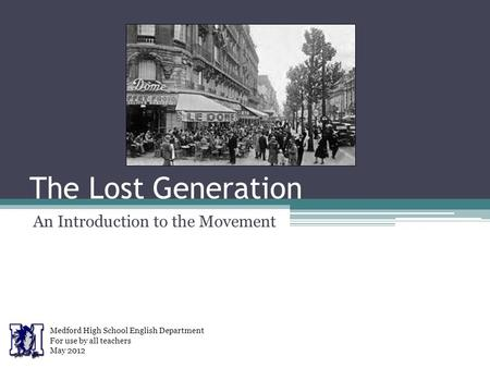 The Lost Generation An Introduction to the Movement Medford High School English Department For use by all teachers May 2012.
