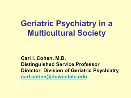 Geriatric Psychiatry in a Multicultural Society Carl I. Cohen, M.D. Distinguished Service Professor Director, Division <strong>of</strong> Geriatric Psychiatry