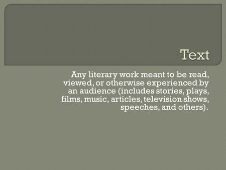 Any literary work meant to be read, viewed, or otherwise experienced by an audience (includes stories, plays, films, music, articles, television shows,