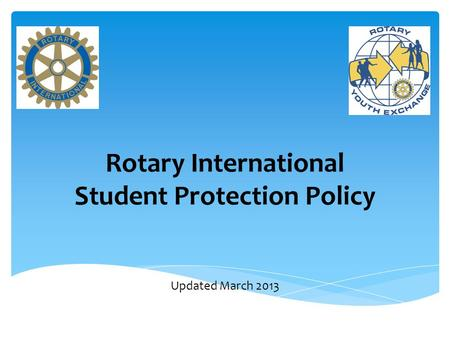 Rotary International Student Protection Policy Updated March 2013.