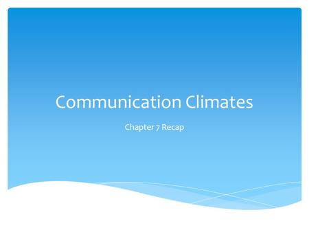 "Communication Climates Chapter 7 Recap.  ""The emotional tone of a relationship between people""  Impact  feelings and communication HUH?"