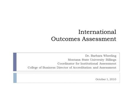 International Outcomes Assessment Dr. Barbara Wheeling Montana State University Billings Coordinator for Institutional Assessment College of Business Director.